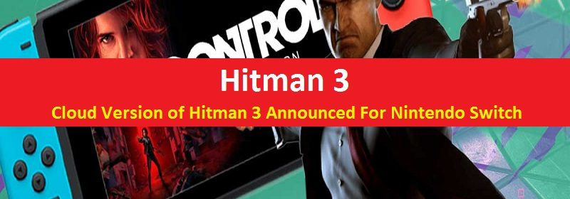 Hitman 3 Cloud Version For Nintendo Switch Announced